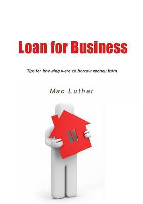 Loan for Business: Tips for Knowing Were to Borrow Money from