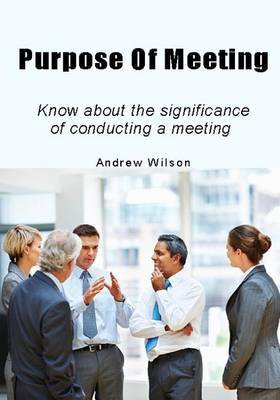 Purpose of Meeting: Know about the Significance of Conducting a Meeting