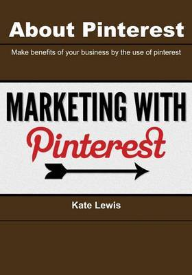 About Pinterest: Make Benefits of Your Business by the Use of Pinterest