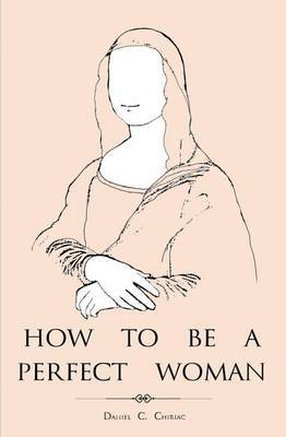 How to Be a Perfect Woman: A Perfect Gift Book for Your Beloved Lady.