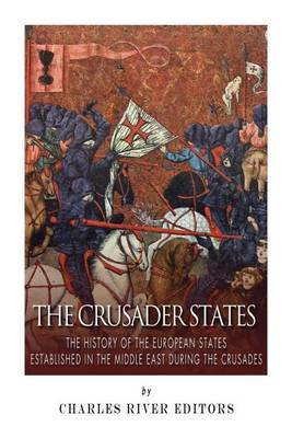The Crusader States: The History of the European States Established in the Middle East During the Crusades