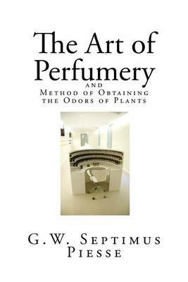 The Art of Perfumery: And Method of Obtaining the Odors of Plants