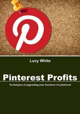 Pinterest Profits: Techniques of Upgrading Your Business Via Pinterest