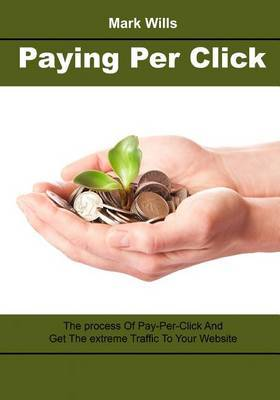 Paying Per Click: The Process of Pay-Per-Click and Get the Extreme Traffic to Your Website