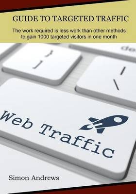 Guide to Targeted Traffic: The Work Required Is Less Work Than Other Methods to Gain 1000 Targeted Visitors in One Month
