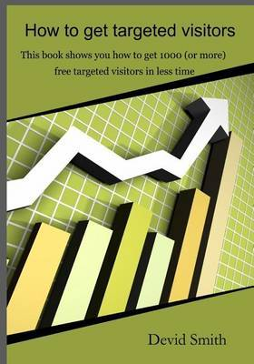 How to Get Targeted Visitors: This Book Shows You How to Get 1000 (or More) Free Targeted Visitors in Less Time