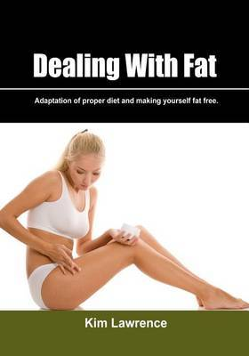 Dealing with Fat: Adaptation of Proper Diet and Making Yourself Fat Free.