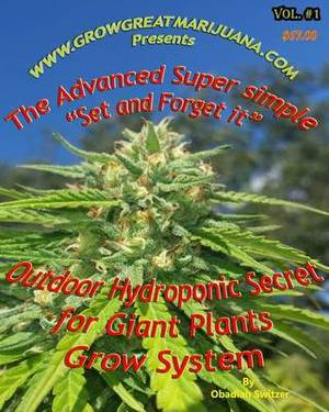 Outdoor Hydroponic Secret for Giant Plants Grow System: A Simple Step by Step Set It and Forget It Hydroponic Set Up That Anyone Can Do
