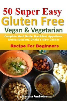 50 Super Easy Gluten-Free Vegan & Vegetarian  : Complete Meal Guide: Breakfast, Appetizers, Entrees, Desserts, Drinks & Slow Cooker Recipes for Beginners