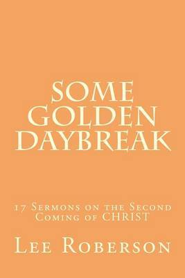 Some Golden Daybreak: 17 Sermons on the Second Coming of Christ