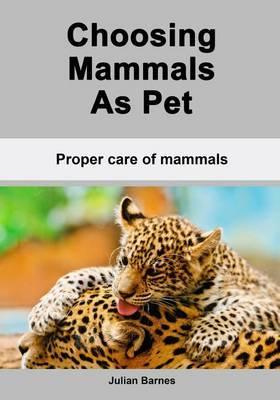 Choosing Mammals as Pet: Proper Care of Mammals