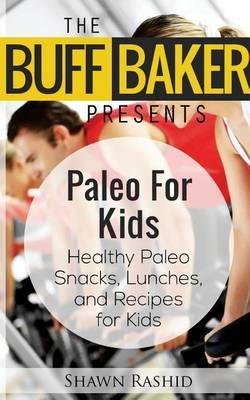 The Buff Baker Presents Paleo for Kids: Health Paleo Snack, Lunches and Recipes for Kids