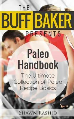 The Buff Baker Presents the Paleo Handbook: The Ultimate Collection of Paleo Recipe Basics