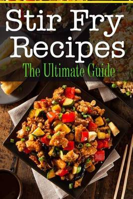 Stir Fry Recipes: The Ultimate Guide