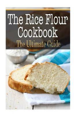 The Rice Flour Cookbook: The Ultimate Guide