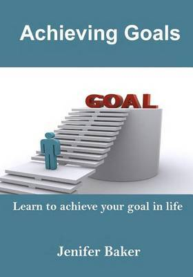 Achieving Goals: Learn to Achieve Your Goal in Life
