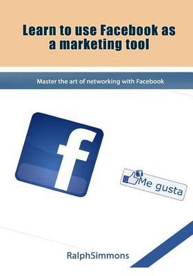Learn to Use Facebook as a Marketing Tool: Master the Art of Networking with Facebook