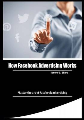 How Facebook Advertising Works: Master the Art of Facebook Advertising