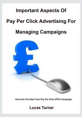 Important Aspects of Pay Per Click Advertising for Managing Campaigns: How Can You Start Your Pay Per Click (Ppc) Campaign