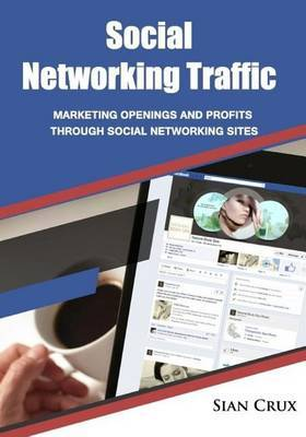 Social Networking Traffic: Marketing Openings and Profits Through Social Networking Sites