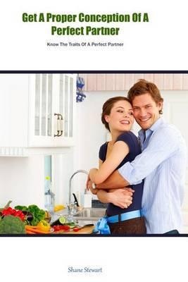 Get a Proper Conception of a Perfect Partner: Know the Traits of a Perfect Partner