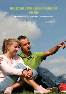 Importance of a Perfect Partner in Our Life: A Perfect Partner Is the Necessity for a Healthy Relationship
