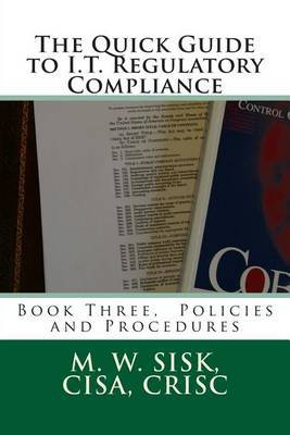 The Quick Guide to I.T. Regulatory Compliance: Book Three, Policies and Procedures