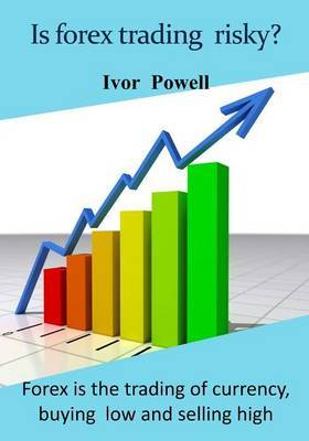 Is Forex Trading Risky?: Forex Is the Trading of Currency, Buying Low and Selling High