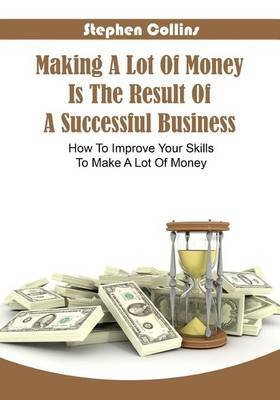 Making a Lot of Money Is the Result of a Successful Business: How to Improve Your Skills to Make a Lot of Money