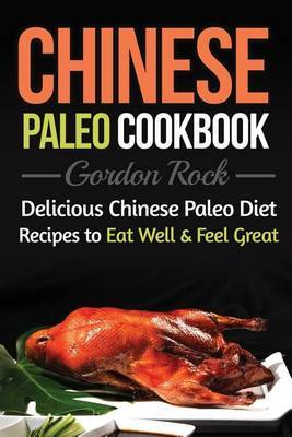 Chinese Paleo Cookbook: Delicious Chinese Paleo Diet Recipes to Eat Well and Feel Great