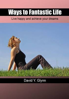 Ways to Fantastic Life: Live Happy and Achieve Your Dreams