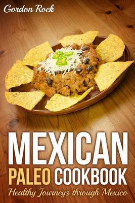 Mexican Paleo Cookbook: Healthy Journeys Through Mexico