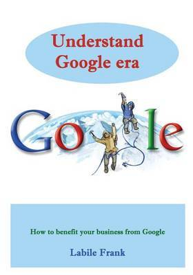 Understand Google Era: How to Benefit Your Business from Google