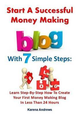 Start a Successful Money Making Blog with 7 Simple Steps: Learn Step-By-Step How to Create Your First Money Making Blog in Less Than 24 Hours