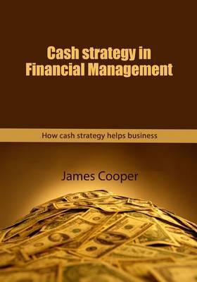 Cash Strategy in Financial Management: How Cash Strategy Helps Business
