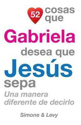 52 Cosas Que Gabriela Desea Que Jesus Sepa: Una Manera Diferente de Decirlo