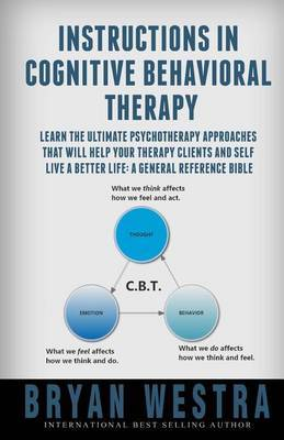 Instructions in Cognitive Behavioral Therapy: Learn the Ultimate Psychotherapy Approaches That Will Help Your Therapy Clients and Self Live a Better Life: A General Reference Bible