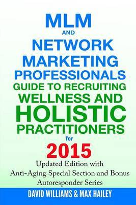 MLM and Network Marketing Professionals Guide to Recruiting Wellness and Holistic Practitioners for 2015: Updated 2015 Edition with Anti-Aging Special Section and Bonus Autoresponder Series