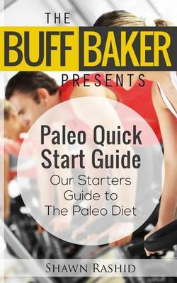 The Buff Baker Presents the Paleo Quick Start Guide: Our Starters Guide to the Paleo Diet