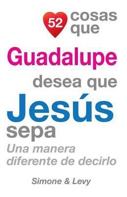 52 Cosas Que Guadalupe Desea Que Jesus Sepa: Una Manera Diferente de Decirlo