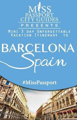 Miss Passport City Guides Presents: Mini 3 Day Unforgettable Mini Vacation Itinerary to Barcelona Spain