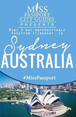 Miss Passport City Guides Presents: Mini 3 Day Unforgettable Vacation Itinerary to Sydney, Australia