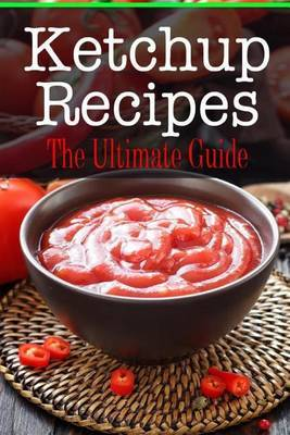 Ketchup Recipes: The Ultimate Guide
