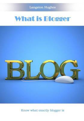 What Is Blogger: Know What Exactly Blogger Is
