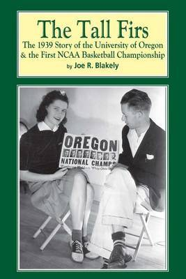 The Tall Firs: The 1939 Story of the University of Oregon & the First NCAA Basketball Championship