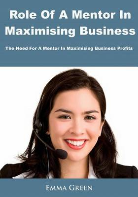 Role of a Mentor in Maximising Business: The Need for a Mentor in Maximising Business Profits