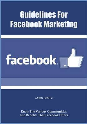 Guidelines for Facebook Marketing: Know the Various Oppurtunities and Benefits That Facebook Offers