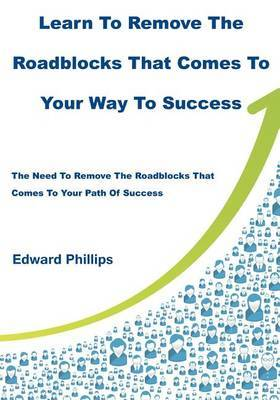 Learn to Remove the Roadblocks That Comes to Your Way to Success: The Need to Remove the Roadblocks That Comes to Your Path of Success