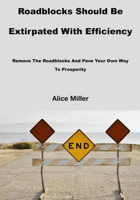 Roadblocks Should Be Extirpated with Efficiency: Remove the Roadblocks and Pave Your Own Way to Prosperity