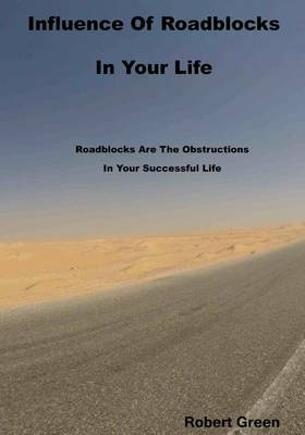 Influence of Roadblocks in Your Life: Roadblocks Are the Obstructions in Your Successful Life